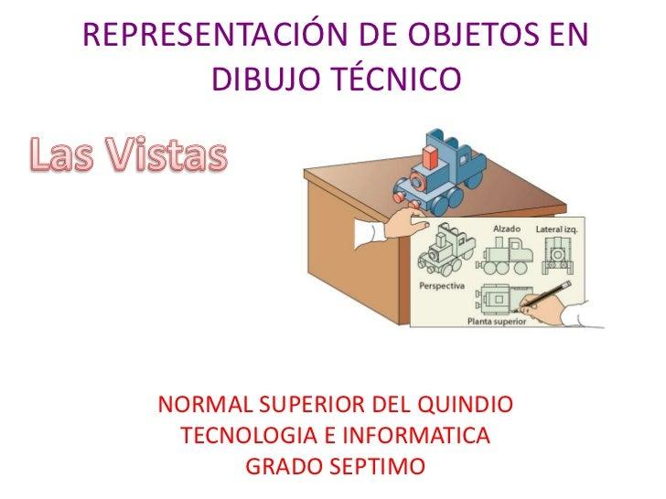 REPRESENTACIÓN DE OBJETOS EN DIBUJO TÉCNICO<br />Las Vistas<br />NORMAL SUPERIOR DEL QUINDIO<br />TECNOLOGIA E INFORMATICA...