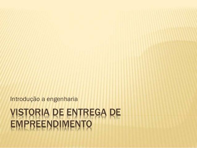 VISTORIA DE ENTREGA DE EMPREENDIMENTO Introdução a engenharia