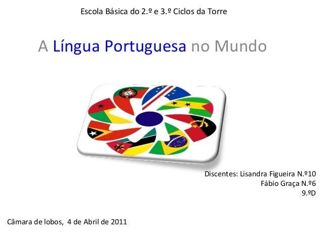 Escola Básica do 2.º e 3.º Ciclos da Torre         A Língua Portuguesa no Mundo                                           ...