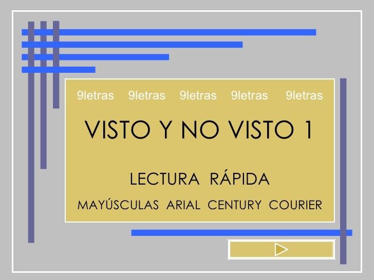 VISTO Y NO VISTO 1 LECTURA  RÁPIDA MAYÚSCULAS  ARIAL  CENTURY  COURIER 9letras  9letras  9letras  9letras  9letras