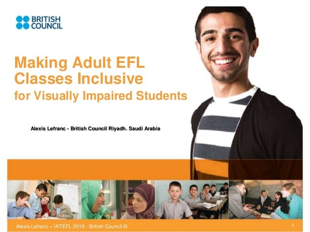Alexis Lefranc – IATEFL 2016 - British Council © Making Adult EFL Classes Inclusive for Visually Impaired Students 1 Alexi...