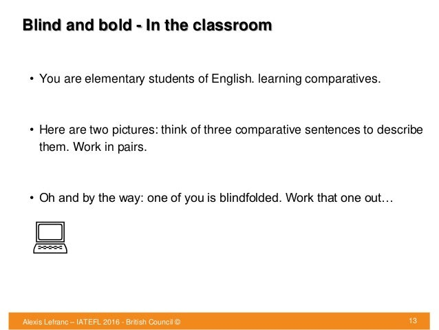 Blind and bold - In the classroom • You are elementary students of English. learning comparatives. • Here are two pictures...