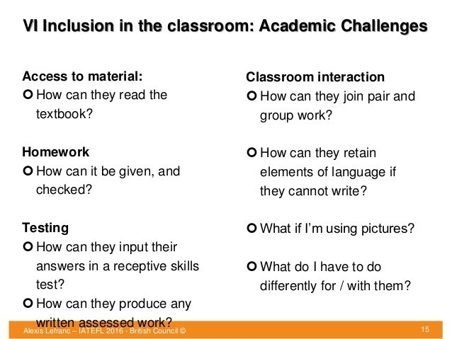 VI Inclusion in the classroom: Academic Challenges 15 Access to material:  How can they read the textbook? Homework  How...