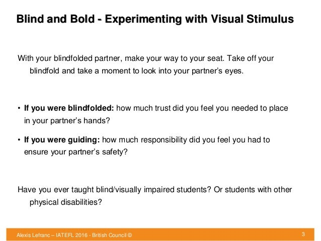 Blind and Bold - Experimenting with Visual Stimulus 3 With your blindfolded partner, make your way to your seat. Take off ...