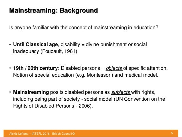 Mainstreaming: Background Is anyone familiar with the concept of mainstreaming in education? • Until Classical age, disabi...