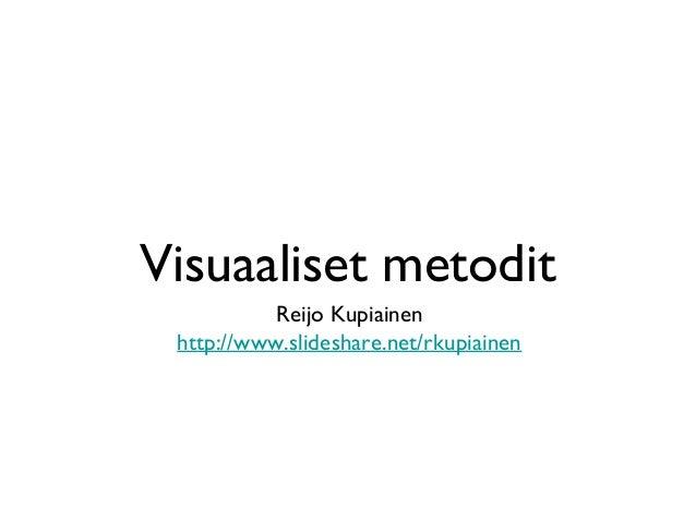 Visuaaliset metoditReijo Kupiainenhttp://www.slideshare.net/rkupiainen