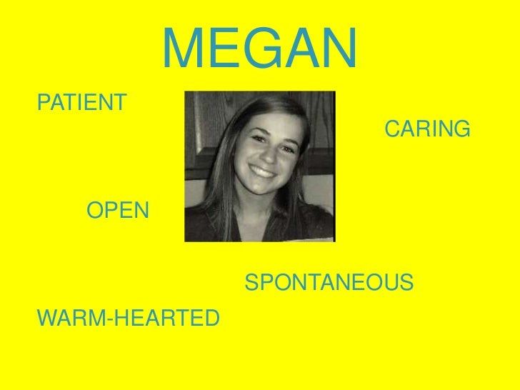 MEGAN<br />PATIENT<br />        OPEN<br />SPONTANEOUS<br />WARM-HEARTED<br />CARING<br />