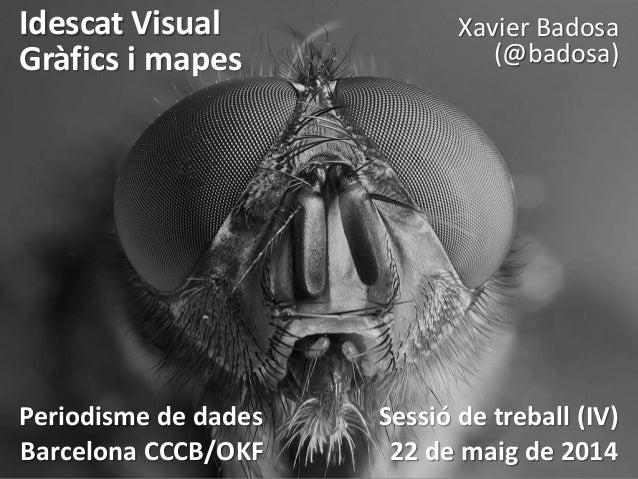 Idescat Visual Gràfics i mapes Xavier Badosa (@badosa) Periodisme de dades Sessió de treball (IV) Barcelona CCCB/OKF 22 de...