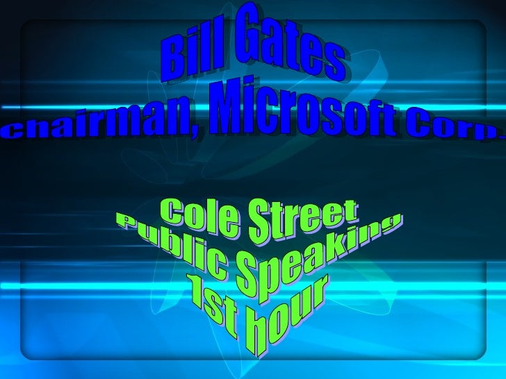 Bill Gates Chairman, Microsoft Corp. Cole Street Public Speaking 1st hour