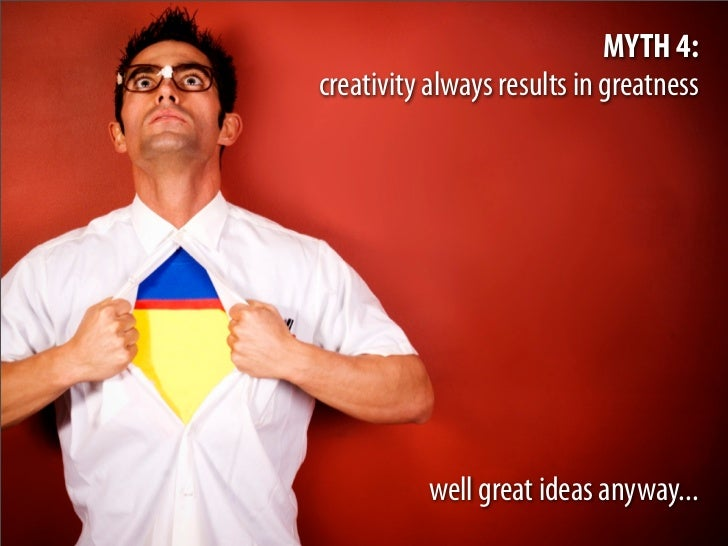 MYTH 4: creativity always results in greatness               well great ideas anyway...
