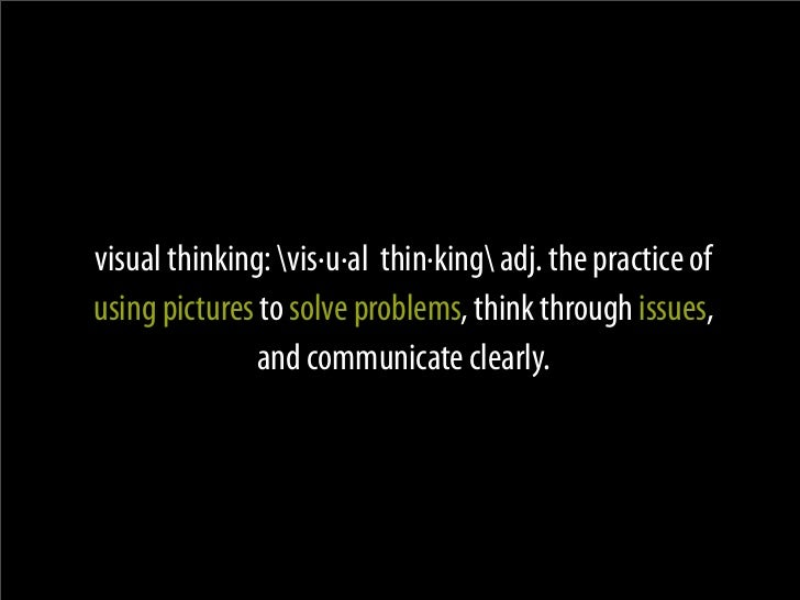 visual thinking: vis·u·al thin·king adj. the practice of using pictures to solve problems, think through issues,          ...