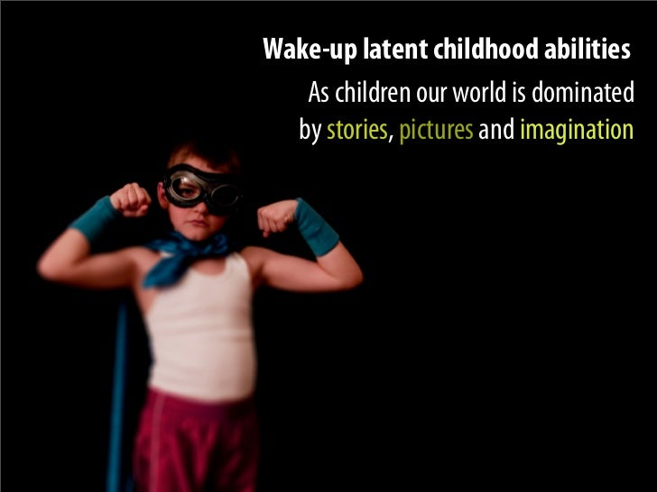 Wake-up latent childhood abilities    As children our world is dominated   by stories, pictures and imagination