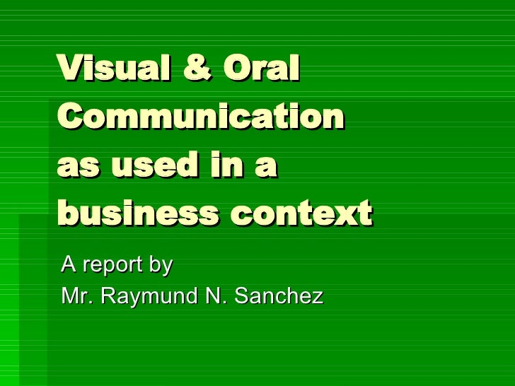 visual communication as used in a business context visual oral communication as used in a business context a report by mr raymund