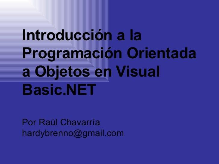 Introducción a la Programación Orientada a Objetos en Visual Basic.NET Por Raúl Chavarría  [email_address]