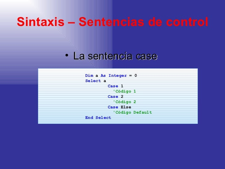 Sintaxis – Sentencias de control <ul><li>La sentencia case </li></ul><ul><ul><ul><ul><ul><li>Dim  a  As   Integer  = 0 </l...