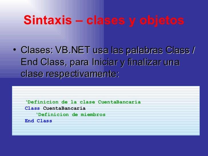 Sintaxis – clases y objetos <ul><li>Clases: VB.NET usa las palabras Class / End Class, para Iniciar y finalizar una clase ...
