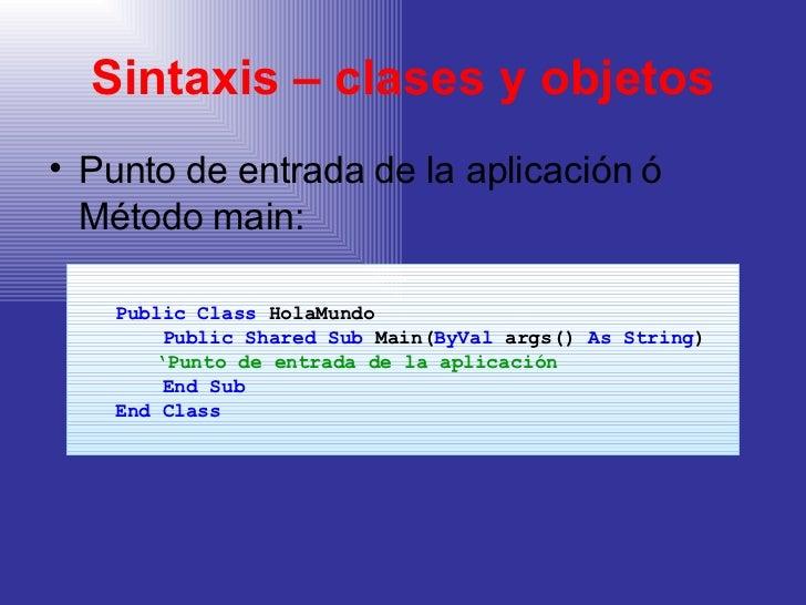 Sintaxis – clases y objetos <ul><li>Punto de entrada de la aplicación ó Método main:  </li></ul><ul><ul><li>Public Class  ...