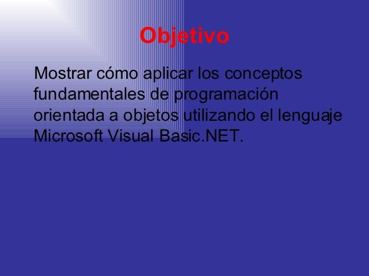 Objetivo <ul><li>Mostrar cómo aplicar los conceptos fundamentales de programación orientada a objetos utilizando el lengua...
