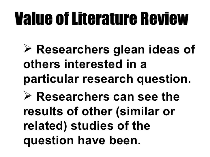 Value of Literature Review <ul><li>Researchers glean ideas of others interested in a particular research question. </li></...