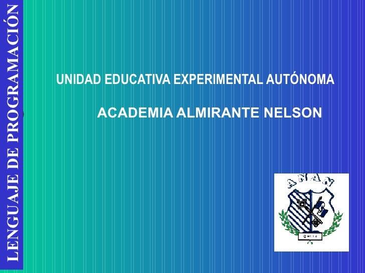 UNIDAD EDUCATIVA EXPERIMENTAL AUTÓNOMA   ACADEMIA ALMIRANTE NELSON LENGUAJE DE PROGRAMACIÓN