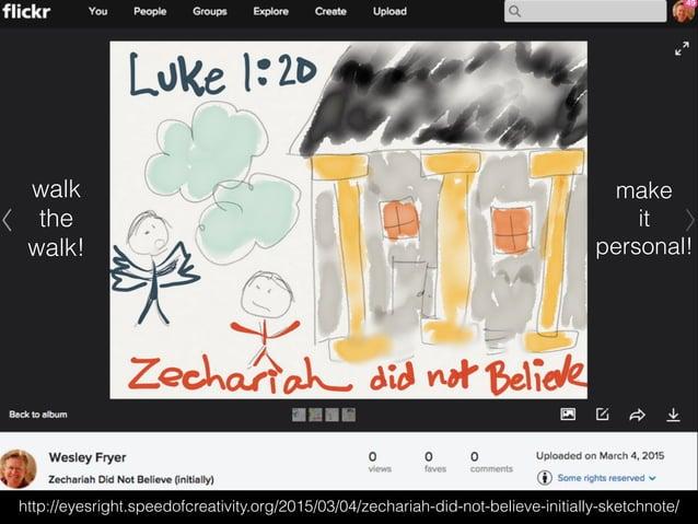 http://eyesright.speedofcreativity.org/2015/03/04/zechariah-did-not-believe-initially-sketchnote/ walk the walk! make it p...
