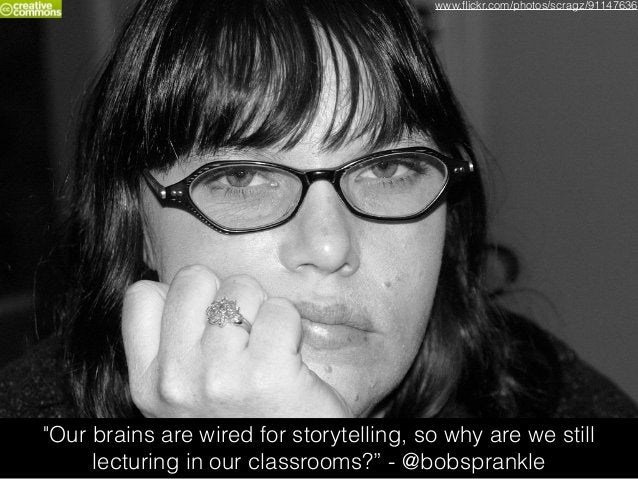 """""""Our brains are wired for storytelling, so why are we still lecturing in our classrooms?"""" - @bobsprankle www.flickr.com/pho..."""