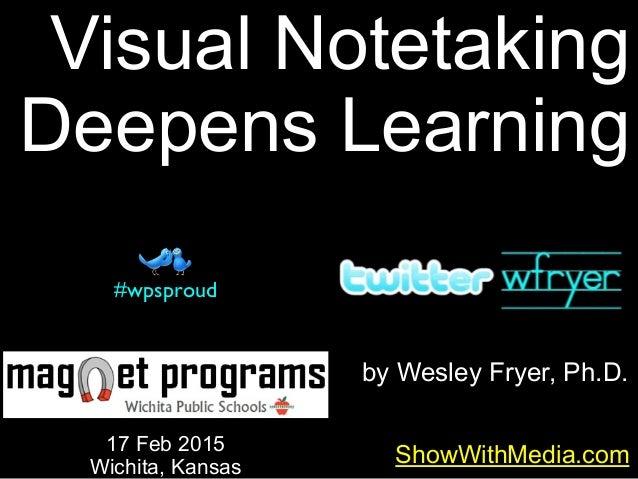 by Wesley Fryer, Ph.D. ShowWithMedia.com 17 Feb 2015 Wichita, Kansas #wpsproud Visual Notetaking Deepens Learning