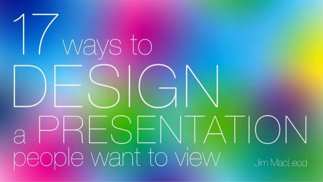 17 Ways to Design a Presentation People Want to View Jim MacLeod