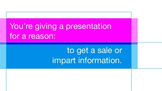 You're giving a presentation for a reason: to get a sale or impart information.