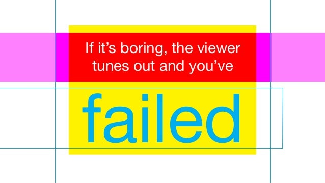 failed If it's boring, the viewer tunes out and you've