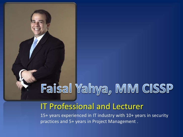 Faisal Yahya, MM CISSP<br />IT Professional and Lecturer<br />15+ years experienced in IT industry with 10+ years in secur...