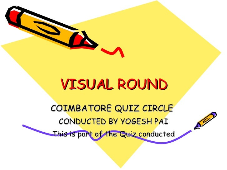 VISUAL ROUND COIMBATORE QUIZ CIRCLE  CONDUCTED BY YOGESH PAI This is part of the Quiz conducted