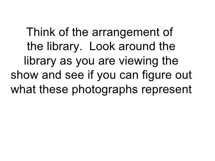Think of the arrangement of  the library.  Look around the library as you are viewing the show and see if you can figure o...