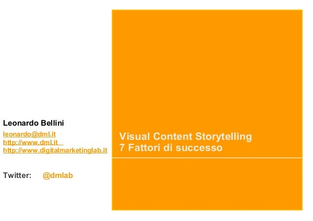 Visual Content Storytelling 7 Fattori di successo Leonardo Bellini leonardo@dml.it http://www.dml.it http://www.digitalmar...