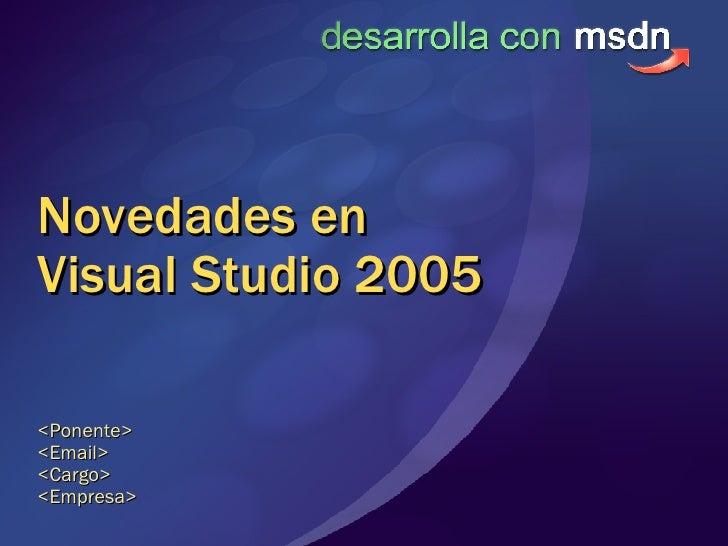 Novedades en Visual Studio 2005 <Ponente> <Email> <Cargo> <Empresa>
