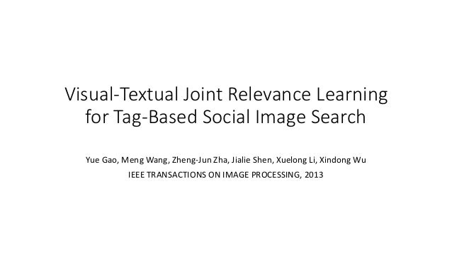 Visual-Textual Joint Relevance Learning for Tag-Based Social Image Search Yue Gao, Meng Wang, Zheng-Jun Zha, Jialie Shen, ...