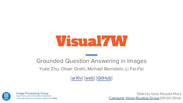 Visual7W Grounded Question Answering in Images Yuke Zhu, Oliver Groth, Michael Bernstein, Li Fei-Fei Slides by Issey Masud...