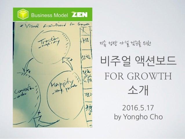 비주얼 액션보드 FOR GROWTH 소개 2016.5.17 by Yongho Cho 지속 성장 가설 검증을 위한