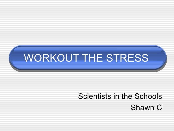 WORKOUT THE STRESS Scientists in the Schools Shawn C
