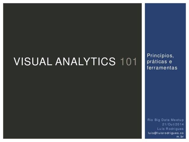 Princípios,  práticas e  ferramentas  VISUAL ANALYTICS 101  Rio Big Data Meetup  21/Out /2014  Luí s Rodr igues  lu i s@lu...