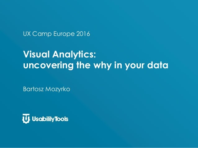 UX Camp Europe 2016 Visual Analytics: uncovering the why in your data Bartosz Mozyrko