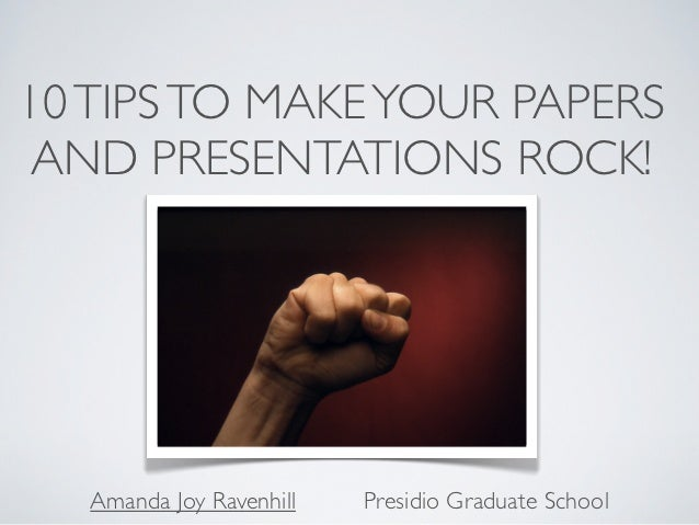 10 TIPS TO MAKE YOUR PAPERS AND PRESENTATIONS ROCK!   Amanda Joy Ravenhill   Presidio Graduate School