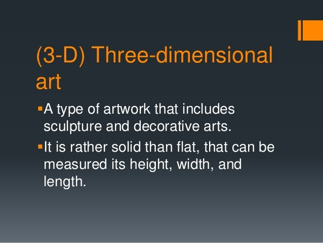 (3-D) Three-dimensional art A type of artwork that includes sculpture and decorative arts. It is rather solid than flat,...