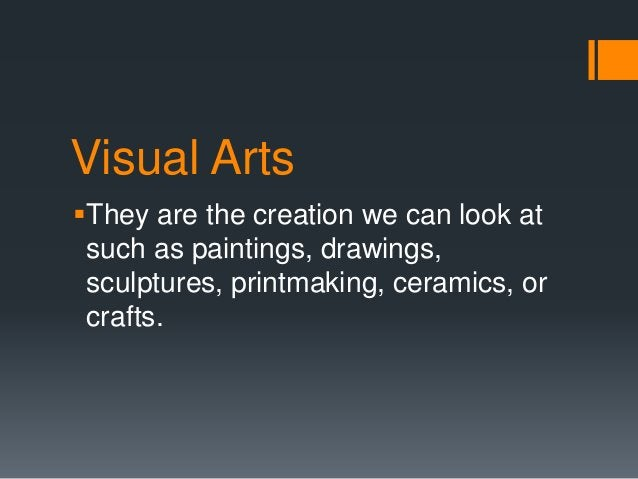 Visual Arts They are the creation we can look at such as paintings, drawings, sculptures, printmaking, ceramics, or craft...