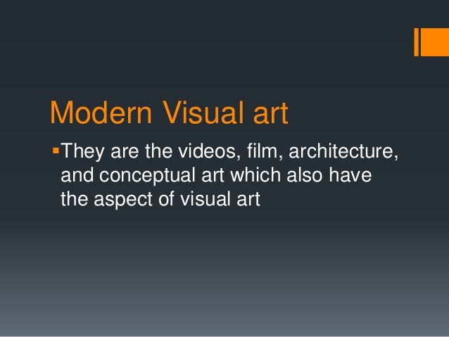 Modern Visual art They are the videos, film, architecture, and conceptual art which also have the aspect of visual art