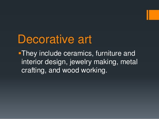 Decorative art They include ceramics, furniture and interior design, jewelry making, metal crafting, and wood working.