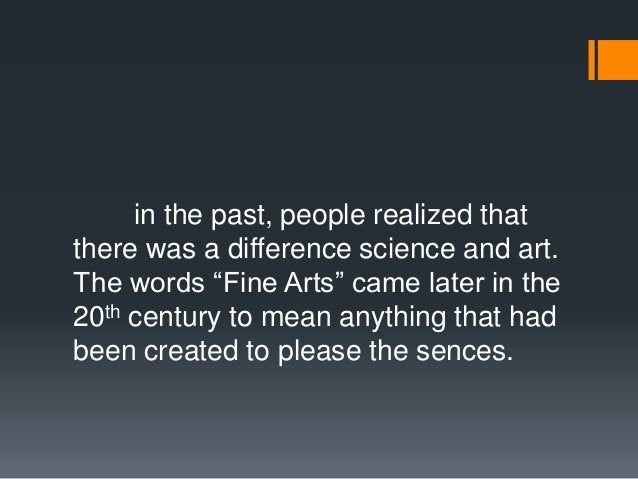 """in the past, people realized that there was a difference science and art. The words """"Fine Arts"""" came later in the 20th cen..."""