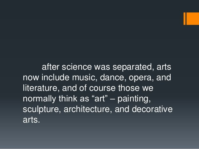 after science was separated, arts now include music, dance, opera, and literature, and of course those we normally think a...