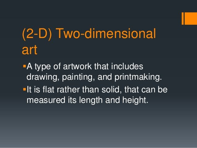 (2-D) Two-dimensional art A type of artwork that includes drawing, painting, and printmaking. It is flat rather than sol...