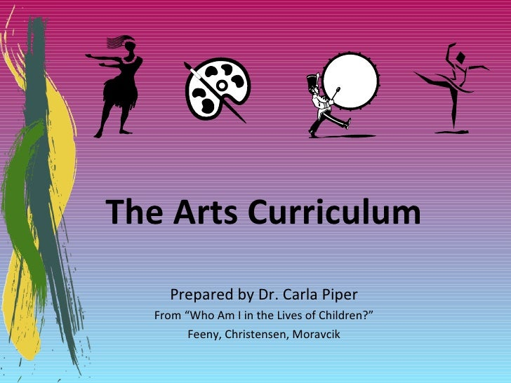 """The Arts Curriculum Prepared by Dr. Carla Piper From """"Who Am I in the Lives of Children?"""" Feeny, Christensen, Moravcik"""